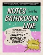 Notes From the Bathroom Line - Humor, Art, and Low-grade Panic from 150 of the Funniest Women in Comedy ebook by Amy Solomon