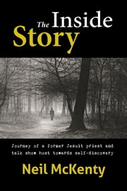 The Inside Story - Journey of a former Jesuit priest and talk show host towards self-discovery ebook by Neil McKenty
