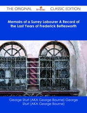 Memoirs of a Surrey Labourer A Record of the Last Years of Frederick Bettesworth - The Original Classic Edition ebook by George Sturt (AKA George Bourne)