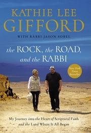 The Rock, the Road, and the Rabbi - My Journey into the Heart of Scriptural Faith and the Land Where It All Began ebook by Kathie Lee Gifford, Rabbi Jason Sobel