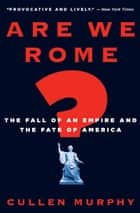 Are We Rome? - The Fall of an Empire and the Fate of America ebook by Cullen Murphy