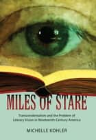 Miles of Stare - Transcendentalism and the Problem of Literary Vision in Nineteenth-Century America ebook by Michelle Kohler