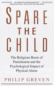 Spare the Child - The Religious Roots of Punishment and the Psychological Impact of Physical Abuse ebook by Philip J. Greven, Jr.