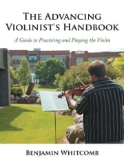 The Advancing Violinist's Handbook - A Guide to Practicing and Playing the Violin ebook by Benjamin Whitcomb