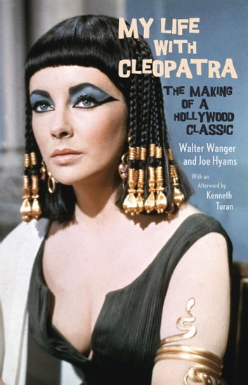 My Life with Cleopatra - The Making of a Hollywood Classic ebook by Walter Wanger,Kenneth Turan,Joe Hyams