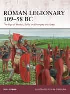 Roman Legionary 109–58 BC - The Age of Marius, Sulla and Pompey the Great ebook by Ross Cowan, Seán Ó'Brógáin