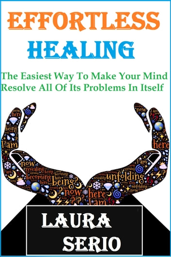 Effortless Healing: The Easiest Way To Make Your Mind Resolve All Of Its Problems In Itself ebook by Laura Serio