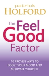 The Feel Good Factor - 10 proven ways to boost your mood and motivate yourself ebook by Patrick Holford