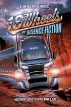 18 Wheels of Science Fiction - A Long Haul into the Fantastic ebook by Eric Miller, John DeChancie, Bond Elam,...
