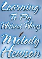 Learning To Fly Without Wings ebook by Melody Hewson
