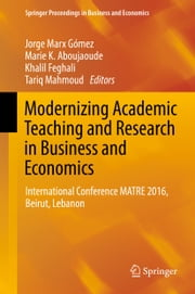 Modernizing Academic Teaching and Research in Business and Economics - International Conference MATRE 2016, Beirut, Lebanon ebook by Jorge Marx Gómez, Marie K. Aboujaoude, Khalil Feghali,...