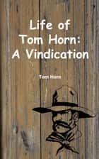 Life of Tom Horn (Illustrated Edition) ebook by Tom Horn
