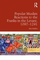 Popular Muslim Reactions to the Franks in the Levant, 1097–1291 ebook by Alex Mallett