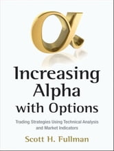 Increasing Alpha with Options - Trading Strategies Using Technical Analysis and Market Indicators ebook by Scott H. Fullman