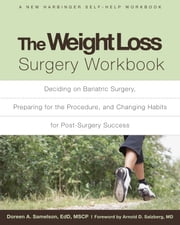 The Weight Loss Surgery Workbook - Deciding on Bariatric Surgery, Preparing for the Procedure, and Changing Habits for Post-Surgery Suc ebook by Doreen A. Samelson, EdD, MSCP,Arnold D. Salzberg, MD