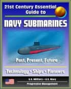 21st Century Essential Guide to Navy Submarines: Past, Present, and Future of the Sub Fleet, History, Technology, Ship Information, Pioneers, Cold War, Nuclear Attack, Ballistic, Guided Missile ebook by Progressive Management