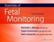 Essentials of Fetal Monitoring, Fourth Edition - Fourth Edition ebook by Michelle Murray, PhD, RNC,Gayle Huelsmann, BSN, RNC,Nanci Koperski, RNC, MBA, MHSA, LNCC