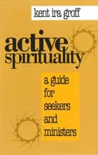 Active Spirituality - A Guide for Seekers and Ministers ebook by Kent Ira Groff, Founding Mentor