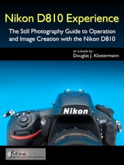 Nikon D810 Experience - The Still Photography Guide to Operation and Image Creation with the Nikon D810 ebook by Douglas Klostermann