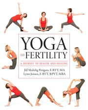 Yoga and Fertility - A Journey to Health and Healing ebook by Jill Mahrlig Petigara, E-RYT, MA,Lynn Jensen, E-RYT, RPYT, MBA,Carol Knoph, MEd, LMHC
