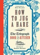 How to Jug a Hare - The Telegraph Book of the Kitchen ebook by Sarah Rainey, Bee Wilson
