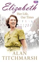 Elizabeth: Her Life, Our Times ebook by Alan Titchmarsh
