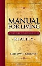 Manual For Living: REALITY A User's Guide to the Meaning of Life - A User's Guide to the Meaning of Life ebook by Seth David Chernoff