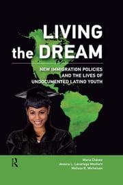 Living the Dream - New Immigration Policies and the Lives of Undocumented Latino Youth ebook by Maria Chavez,Jessica L Lavariega Monforti,Melissa R Michelson