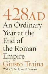 428 AD - An Ordinary Year at the End of the Roman Empire ebook by Giusto Traina,Averil Cameron