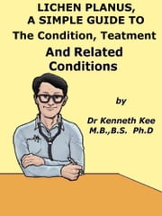 Lichen Planus, A Simple Guide To The Condition, Treatment And Related Conditions ebook by Kenneth Kee