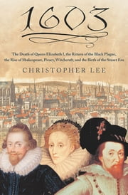 1603 - The Death of Queen Elizabeth I, the Return of the Black Plague, the Rise of Shakespeare, Piracy, Witchcraft, and the Birth of the Stuart Era ebook by Christopher Lee