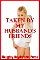 Taken By My Husband's Friends ebook by Naughty Daydreams Press