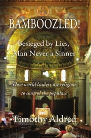 Bamboozled! Besieged by Lies, Man Never a Sinner ebook by Timothy Aldred