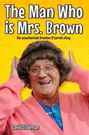 The Man Who Is Mrs Brown: The Unauthorised Brendan O'Carroll Story ebook by O'Dornan, David