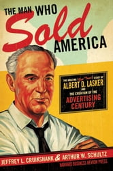 The Man Who Sold America - The Amazing (but True!) Story of Albert D. Lasker and the Creation of the Advertising Century ebook by Jeffrey L. Cruikshank,Arthur W. Schultz