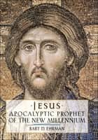 Jesus : Apocalyptic Prophet of the New Millennium - Apocalyptic Prophet of the New Millennium ebook by Bart D. Ehrman