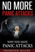 No More Panic Attacks: Why You Have Panic Attacks ebook by Thompson Miller