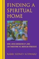 Finding a Spiritual Home: How a New Generation of Jews Can Transform the American Synagogue ebook by Rabbi Sidney Schwarz