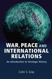 War, Peace and International Relations: An Introduction to Strategic History ebook by Gray, Colin S.