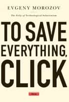To Save Everything, Click Here ebook by Evgeny Morozov