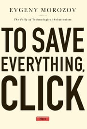 To Save Everything, Click Here - The Folly of Technological Solutionism ebook by Evgeny Morozov