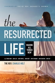 The Resurrected Life: Making All Things New ebook by Charlie Holt,Ginny Mooney,Gregory O Brewer