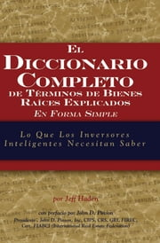 The Complete Dictionary of Real Estate Terms Explained Simply: What Smart Investors Need to Know (Spanish) ebook by Haden, Jeff