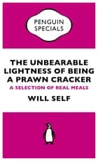 The Unbearable Lightness of Being a Prawn Cracker - A Selection of Real Meals eBook by Will Self