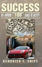 "Success Is What ""You"" Say It Is!!! ebook by Kendrick F. Snipe"