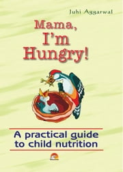 Mama I'm Hungry - A practical guide to child nutrition ebook by JUHI AGGARWAL