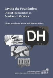 Laying the Foundation: Digital Humanities in Academic Libraries ebook by White, John W.