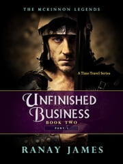 Unfinished Business: Book 2 - Part 1 The McKinnon Legends (A Time Travel Series) ebook by Ranay James