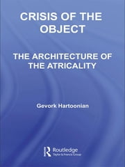 Crisis of the Object - The Architecture of Theatricality ebook by Gevork Hartoonian