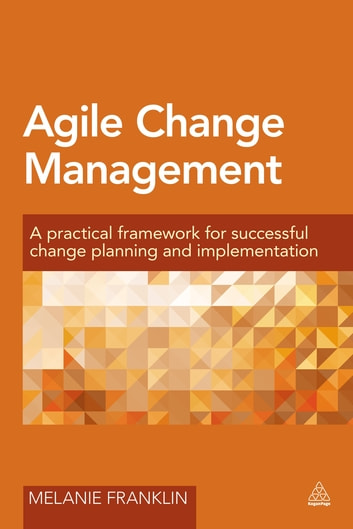 Agile Change Management - A Practical Framework for Successful Change Planning and Implementation ebook by Melanie Franklin